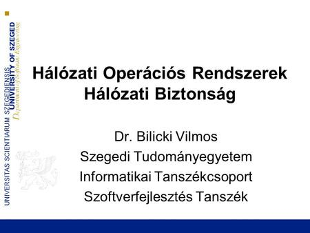 UNIVERSITY OF SZEGED D epartment of Software Engineering UNIVERSITAS SCIENTIARUM SZEGEDIENSIS Hálózati Operációs Rendszerek Hálózati Biztonság Dr. Bilicki.