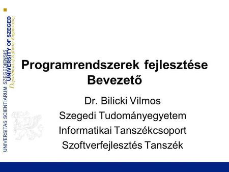 UNIVERSITY OF SZEGED D epartment of Software Engineering UNIVERSITAS SCIENTIARUM SZEGEDIENSIS Programrendszerek fejlesztése Bevezető Dr. Bilicki Vilmos.