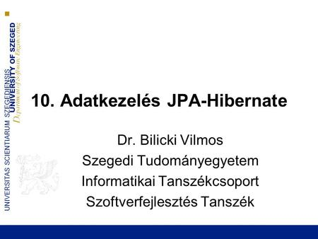 UNIVERSITY OF SZEGED D epartment of Software Engineering UNIVERSITAS SCIENTIARUM SZEGEDIENSIS 10. Adatkezelés JPA-Hibernate Dr. Bilicki Vilmos Szegedi.