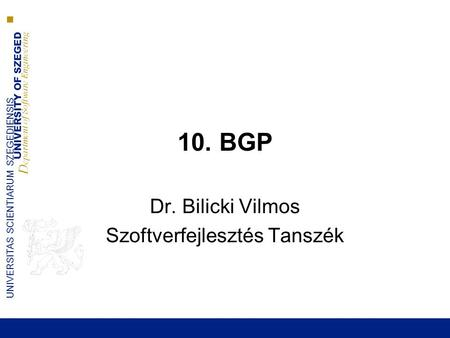 UNIVERSITY OF SZEGED D epartment of Software Engineering UNIVERSITAS SCIENTIARUM SZEGEDIENSIS 10. BGP Dr. Bilicki Vilmos Szoftverfejlesztés Tanszék.