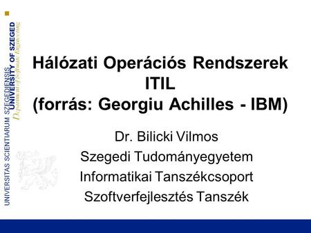 UNIVERSITY OF SZEGED D epartment of Software Engineering UNIVERSITAS SCIENTIARUM SZEGEDIENSIS Hálózati Operációs Rendszerek ITIL (forrás: Georgiu Achilles.