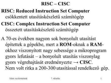 Máté: Architektúrák7. előadás1 RISC – CISC RISC: Reduced Instruction Set Computer csökkentett utasításkészletű számítógép CISC: Complex Instruction Set.