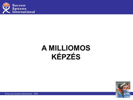 A MILLIOMOS KÉPZÉS © Success Systems International – 2006.