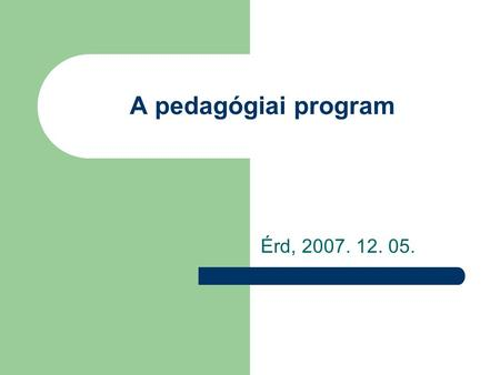 A pedagógiai program Érd, 2007. 12. 05..