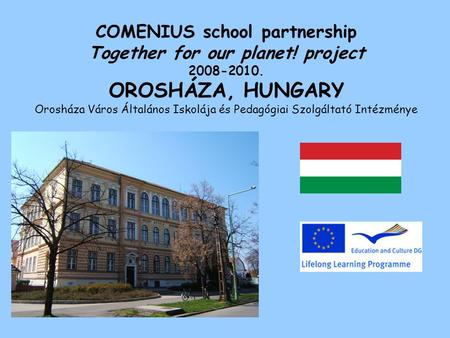 COMENIUS school partnership Together for our planet! project 2008-2010. OROSHÁZA, HUNGARY Orosháza Város Általános Iskolája és Pedagógiai Szolgáltató Intézménye.