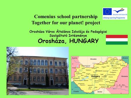 Comenius school partnership Together for our planet! project Orosháza Város Általános Iskolája és Pedagógiai Szolgáltató Intézménye Orosháza, HUNGARY.