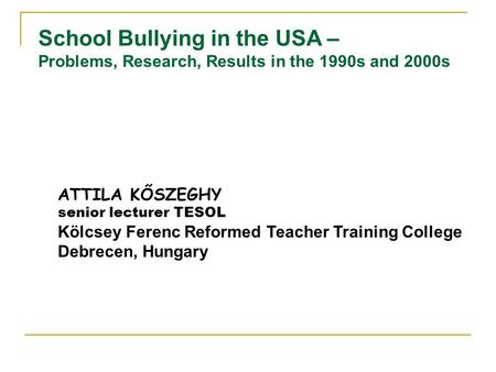 School Bullying in the USA – Problems, Research, Results in the 1990s and 2000s ATTILA KŐSZEGHY senior lecturer TESOL Kölcsey Ferenc Reformed Teacher Training.