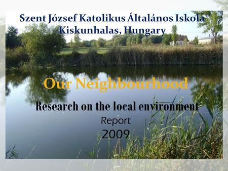 Our Neighbourhood Research on the local environment Report 2009 Szent József Katolikus Általános Iskola Kiskunhalas, Hungary.