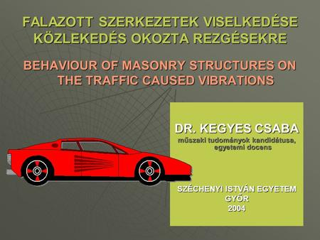 FALAZOTT SZERKEZETEK VISELKEDÉSE KÖZLEKEDÉS OKOZTA REZGÉSEKRE BEHAVIOUR OF MASONRY STRUCTURES ON THE TRAFFIC CAUSED VIBRATIONS DR. KEGYES CSABA műszaki.