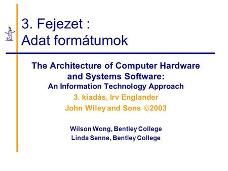 3. Fejezet : Adat formátumok The Architecture of Computer Hardware and Systems Software: An Information Technology Approach 3. kiadás, Irv Englander John.