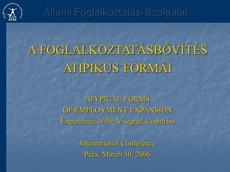 A FOGLALKOZTATÁSBŐVÍTÉS ATIPIKUS FORMÁI ATYPICAL FORMS OF EMPLOYMENT EXPANSION Experience of the Visegrad Countries International Conference Pécs, March.