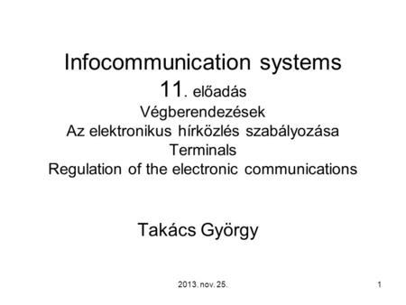 2013. nov. 25.1 Infocommunication systems 11. előadás Végberendezések Az elektronikus hírközlés szabályozása Terminals Regulation of the electronic communications.