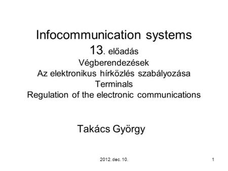 2012. dec. 10.1 Infocommunication systems 13. előadás Végberendezések Az elektronikus hírközlés szabályozása Terminals Regulation of the electronic communications.