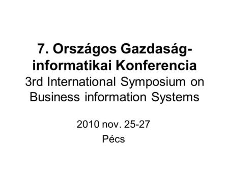 7. Országos Gazdaság- informatikai Konferencia 3rd International Symposium on Business information Systems 2010 nov. 25-27 Pécs.