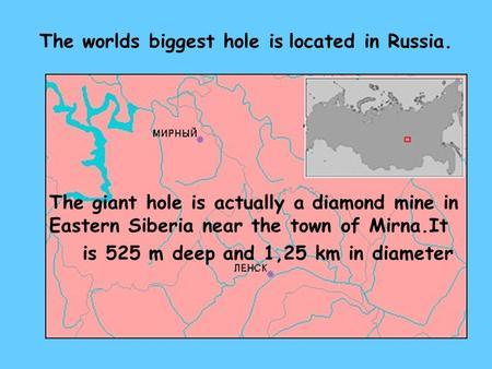 The worlds biggest hole is located in Russia. The giant hole is actually a diamond mine in Eastern Siberia near the town of Mirna.It is 525 m deep and.