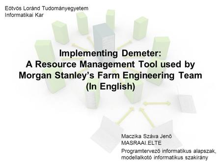 Implementing Demeter: A Resource Management Tool used by Morgan Stanley's Farm Engineering Team (In English) Maczika Száva Jenő MASRAAI.ELTE Programtervező.
