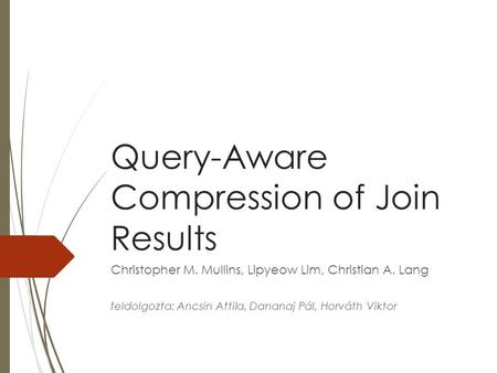 Query-Aware Compression of Join Results Christopher M. Mullins, Lipyeow Lim, Christian A. Lang feldolgozta: Ancsin Attila, Dananaj Pál, Horváth Viktor.