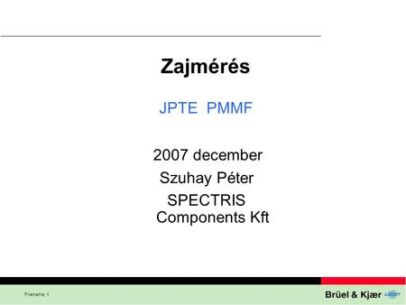Filename, 1 Zajmérés 2007 december Szuhay Péter SPECTRIS Components Kft JPTE PMMF.
