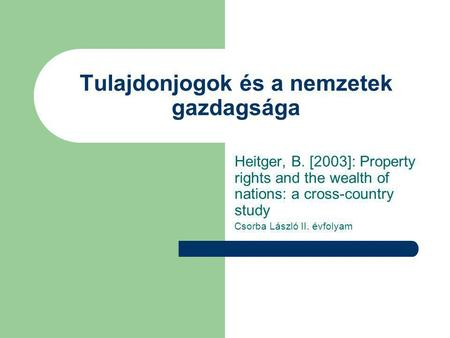 Tulajdonjogok és a nemzetek gazdagsága Heitger, B. [2003]: Property rights and the wealth of nations: a cross-country study Csorba László II. évfolyam.