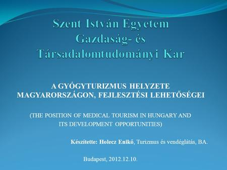 A GYÓGYTURIZMUS HELYZETE MAGYARORSZÁGON, FEJLESZTÉSI LEHETŐSÉGEI (THE POSITION OF MEDICAL TOURISM IN HUNGARY AND ITS DEVELOPMENT OPPORTUNITIES) Készítette: