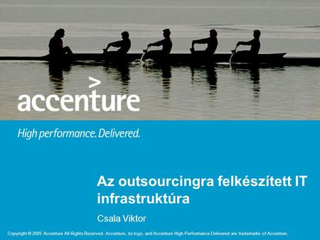 Copyright © 2005 Accenture All Rights Reserved. Accenture, its logo, and Accenture High Performance Delivered are trademarks of Accenture. Csala Viktor.