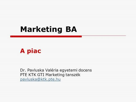 Marketing BA A piac Dr. Pavluska Valéria egyetemi docens PTE KTK GTI Marketing tanszék