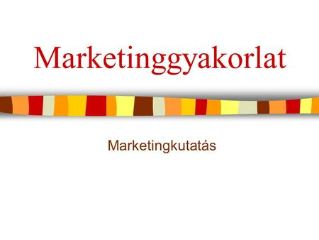 Marketinggyakorlat Marketingkutatás.