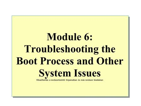 Module 6: Troubleshooting the Boot Process and Other System Issues Hibaelhárítás a rendszerbetöltő folyamatban és más rendszer kiadásban.