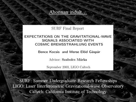 Ahonnan indult… SURF: Summer Undergraduate Research Fellowships LIGO: Laser Interferometric Gravitational-wave Observatory Caltech: California Institute.