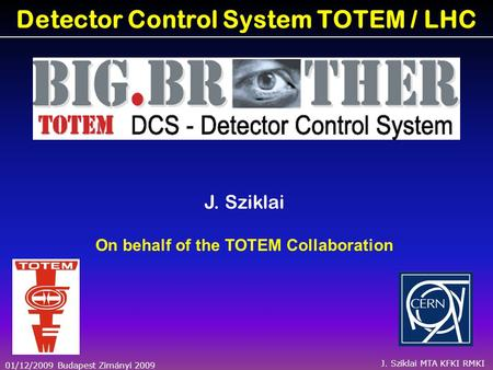 01/12/2009 Budapest Zimányi 2009 J. Sziklai MTA KFKI RMKI Detector Control System TOTEM / LHC J. Sziklai On behalf of the TOTEM Collaboration.