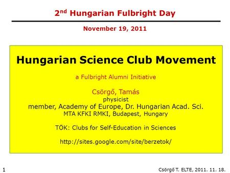 Csörgő T. ELTE, 2011. 11. 18. 1 2 nd Hungarian Fulbright Day Hungarian Science Club Movement a Fulbright Alumni Initiative Csörgő, Tamás physicist member,