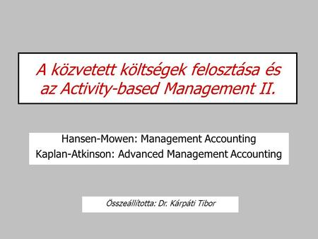 A közvetett költségek felosztása és az Activity-based Management II. Hansen-Mowen: Management Accounting Kaplan-Atkinson: Advanced Management Accounting.