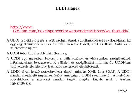 UDDI_1 UDDI alapok Forrás:  128.ibm.com/developerworks/webservices/library/ws-featuddi/  128.ibm.com/developerworks/webservices/library/ws-featuddi/