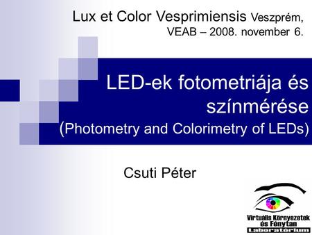 LED-ek fotometriája és színmérése ( Photometry and Colorimetry of LEDs) Csuti Péter Lux et Color Vesprimiensis Veszprém, VEAB – 2008. november 6.