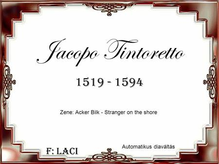 F: Laci Jacopo Tintoretto 1519 - 1594 Zene: Acker Bilk - Stranger on the shore Automatikus diaváltás.