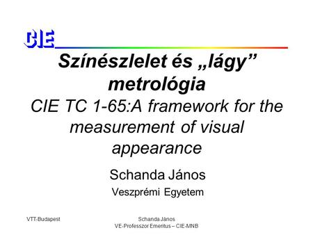 "VTT-BudapestSchanda János VE-Professzor Emeritus – CIE-MNB Színészlelet és ""lágy"" metrológia CIE TC 1-65:A framework for the measurement of visual appearance."