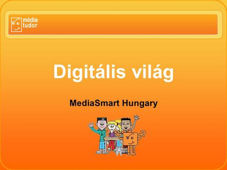 "Digitális világ MediaSmart Hungary. MEDIA SMART ""No protection. Education!"" (David Buckingham) Médiatudor program, www.mediatudor.huwww.mediatudor.hu."