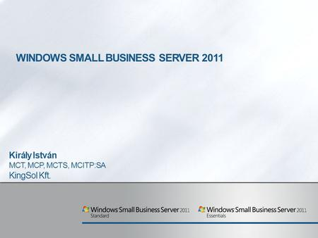 WINDOWS SMALL BUSINESS SERVER 2011 Király István MCT, MCP, MCTS, MCITP:SA KingSol Kft.
