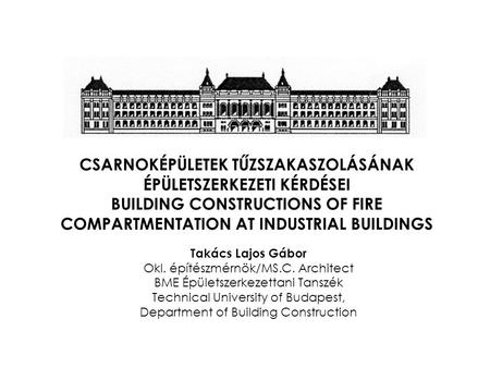 CSARNOKÉPÜLETEK TŰZSZAKASZOLÁSÁNAK ÉPÜLETSZERKEZETI KÉRDÉSEI BUILDING CONSTRUCTIONS OF FIRE COMPARTMENTATION AT INDUSTRIAL BUILDINGS Takács Lajos Gábor.