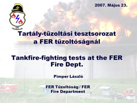 Tartály-tűzoltási tesztsorozat a FER tűzoltóságnál Tankfire-fighting tests at the FER Fire Dept. 2007. Május 23. Pimper László FER Tűzoltóság / FER Fire.