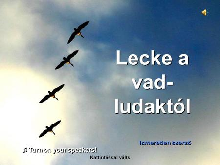 Lecke a vad- ludaktól Ismeretlen szerző Kattintással válts ♫ Turn on your speakers! ♫ Turn on your speakers!