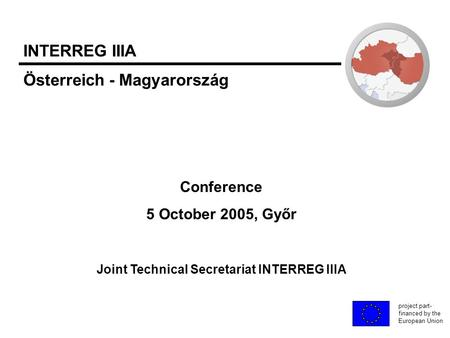 Conference 5 October 2005, Győr Joint Technical Secretariat INTERREG IIIA project part- financed by the European Union INTERREG IIIA Österreich - Magyarország.