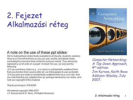 2: Alkalmazási réteg1 2. Fejezet Alkalmazási réteg Computer Networking: A Top Down Approach, 4 th edition. Jim Kurose, Keith Ross Addison-Wesley, July.