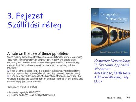 Szállítási réteg3-1 3. Fejezet Szállítási réteg Computer Networking: A Top Down Approach 4 th edition. Jim Kurose, Keith Ross Addison-Wesley, July 2007.