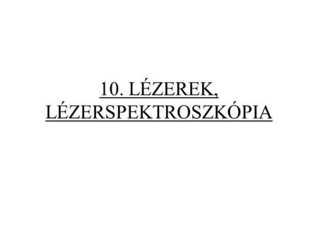 10. LÉZEREK, LÉZERSPEKTROSZKÓPIA. Lézer: erős, párhuzamos fénysugarat adó fényforrás. Light Amplification by Stimulated Emission of Radiation L ASER.