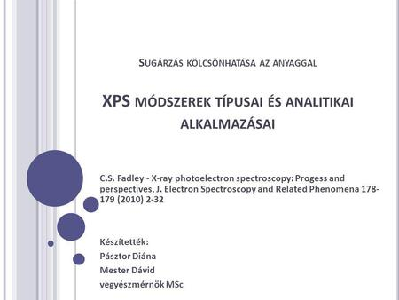S UGÁRZÁS KÖLCSÖNHATÁSA AZ ANYAGGAL XPS MÓDSZEREK TÍPUSAI ÉS ANALITIKAI ALKALMAZÁSAI C.S. Fadley - X-ray photoelectron spectroscopy: Progess and perspectives,