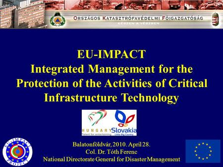 EU-IMPACT Integrated Management for the Protection of the Activities of Critical Infrastructure Technology Balatonföldvár, 2010. April 28. Col. Dr. Tóth.