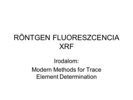 RÖNTGEN FLUORESZCENCIA XRF Irodalom: Modern Methods for Trace Element Determination.