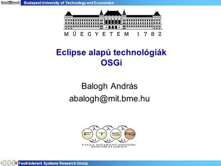 Budapest University of Technology and Economics Fault-tolerant Systems Research Group Eclipse alapú technológiák OSGi Balogh András