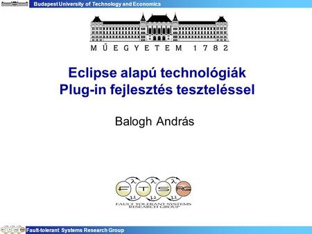 Budapest University of Technology and Economics Fault-tolerant Systems Research Group Eclipse alapú technológiák Plug-in fejlesztés teszteléssel Balogh.